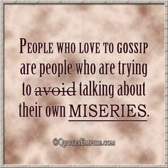 People who love to gossip are people who are trying to avoid talking about their own miseries.