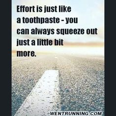 Effort is just like a toothpaste... you can always squeeze out just a little bit more.