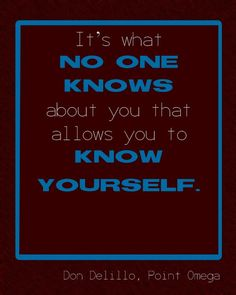 It's what no one knows about you that allows you to know yourself. ~Don Delillo