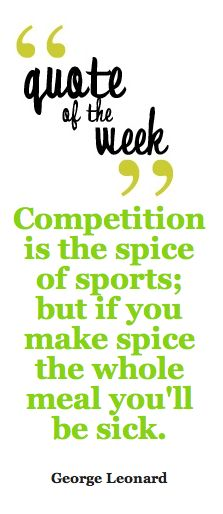quote of the week: competition. Something my softball coaches should have known before they ruined high school softball for me.