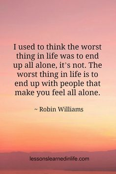 I used to think the worst thing in life was to end up all alone, it's not. The worst thing in life is to end up with people that make you feel all alone. ~ Robin Williams