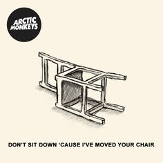 Arctic Monkeys- Don't Sit Down 'cause I've Moved Your Chair. <--- one of the songs I've chosen.