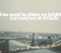 You used to shine so bright but I watched all of it fade - You're Not Sorry - Taylor Swift