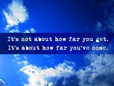"""""""It's not about how far you get. It's about how far you've come."""" ~Two-Bit Guru~"""