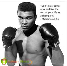 """""""Don't quit. Suffer now and live the rest of your life as a champion."""" - Muhammad Ali"""