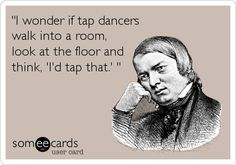 'I wonder if tap dancers walk into a room, look at the floor and think, 'I'd tap that.' '.