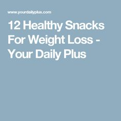 12 Healthy Snacks For Weight Loss - Your Daily Plus