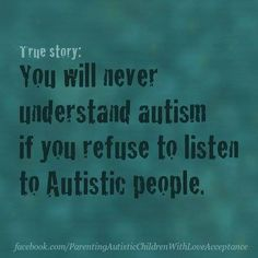 "You will never understand #autism if you refuse to listen to #Autistic people #boycottautismspeaks Image Description: Teal/Aqua colored splotchy background with Aqua and dark green text that reads ""True Story: You will never understand autism if you refuse to listen to Autistic people"""