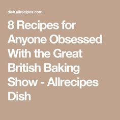8 Recipes for Anyone Obsessed With the Great British Baking Show - Allrecipes Dish