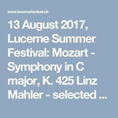 13 August 2017, Lucerne Summer Festival: Mozart - Symphony in C major, K. 425 Linz Mahler - selected Lieder from Des Knaben Wunderhorn  Conductor: Bernard Haitink Soprano: Anna Lucia Richter Baritone: Christian Gerhaher