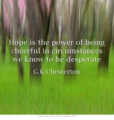 """Hope is the power of being cheerful in circumstances we know to be desperate"" ~ G.K Chesterton"