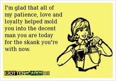 I'm glad that all of my patience, love and loyalty helped mold you into the decent man you are today for the skank you're with now.