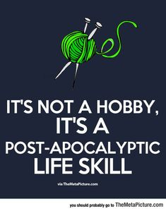 It's not a hobby, it's a post-apocalyptic life skill. Too bad it's yarn with knitting needles, instead of a crochet hook. Funny Pictures Of The Day – 88 Pics Crochet Quotes, Knitting Quotes, Knitting Humor, Crochet Humor, Knit Crochet, Crochet Mandala, Crochet Afghans, Crochet Blankets, Double Crochet