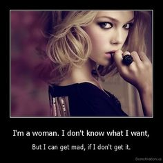 I'm a woman. I don't know what I want, but i can get mad, if i don't get it.