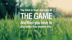 """You have to learn the rules of the game. And then you have to play better than anyone else."" ~ Einstein 