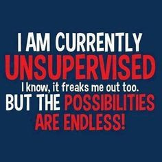 I am currently unsupervised