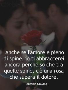 Anche se l'amore è pieno di spine, io ti abbraccerei ancora perché so che tra quelle spine, c'è una rosa che supera il dolore. - Antonia Gravina