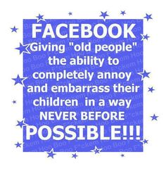 "FACEBOOK ... Giving ""old people"" the ability to completely embarrass their children in a way never before possible!!!"
