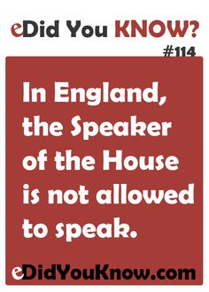In England, the Speaker of the House is not allowed to speak. http://edidyouknow.com/did-you-know-114/