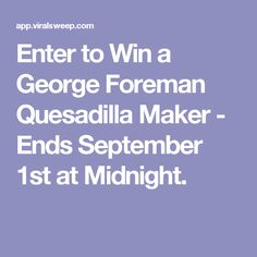 Enter to Win a George Foreman Quesadilla Maker - Ends September 1st at Midnight.