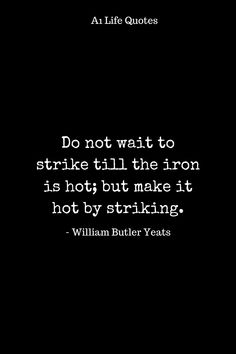 Do not wait to strike till the iron is hot; but make it hot by striking. Life Is Beautiful Quotes, Happy Life Quotes, Best Quotes, Love Quotes, William Butler Yeats, Quote Board, Life Images, Positive Quotes, Cards Against Humanity