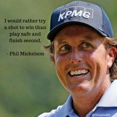 I would rather try a shot to win than play safe and finish second. Phil Mickleson #golf