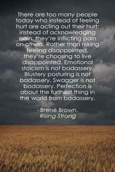 """""""There are too many people today who instead of feeling hurt are acting out their hurt; instead of acknowledging pain, they're inflicting pain on others. Rather than risking feeling disappointed, they're choosing to live disappointed. Emotional stoicism is not badassery. Blustery posturing is not badassery. Swagger is not badassery. Perfection is about the furthest thing in the world from badassery."""" - Rising Strong, Brené Brown"""