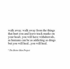 Walk away. Walk away from the things that hurt you and leave track marks on your heart. You will have withdrawals, as humans can be as addicting as drugs but you will heal. You will heal. The Words, Cool Words, Words Quotes, Me Quotes, Sayings, Qoutes, Hurt Quotes, Pretty Words, Beautiful Words
