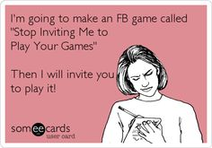 If you could stop inviting me to play those stupid FaceBook games, ... That would be great, ...
