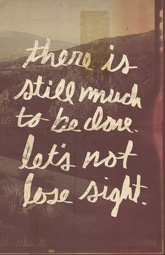 There is still much to be done. Let's not lose sight- EVER!
