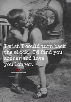 I wish I could turn back the clock. I'd find you sooner and love you longer. ❤
