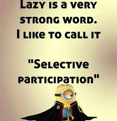 "Lazy is a strong word. I like to call it ""selective participation""."