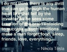 I do not think there is any thrill that can go through the human heart like that felt by the inventor as he sees some creation of the brain unfolding to success...such emotions make man forget food, sleep, friend, love, everything.  Nikola Tesla