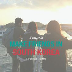 Making new friends in South Korea, for EPIK and other English Teachers