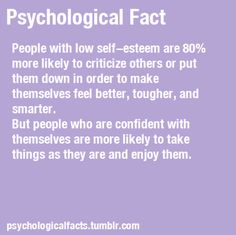 LOW SELF-ESTEEM VS HIGH SELF-ESTEEM  -- People with low self-esteem are 80% more likely to critize others or put them down in order to make themselves feel better, tougher and smarter. But people who are confident with themselves are more likely to take things as they are and enjoy them.