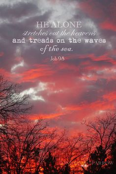 Job He alone.stretches out the heavens and treads on the waves of the sea. Bible Verses Quotes, Jesus Quotes, Bible Scriptures, Biblical Verses, Prayer Quotes, Scripture Verses, Faith Quotes, Book Of Job, Believe In God