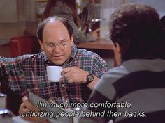 """You're always talking about people behind their backs. 