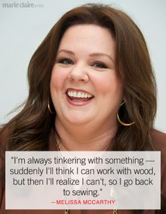 Melissa McCarthy - I think this all the time. Love her. Always go back to sewing.