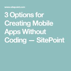 3 Options for Creating Mobile Apps Without Coding — SitePoint