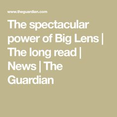 The spectacular power of Big Lens   The long read   News   The Guardian