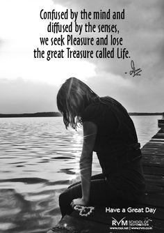 Confused by the mind and diffused by the senses, we seek Pleasure and lose the great Treasure called Life.-RVM