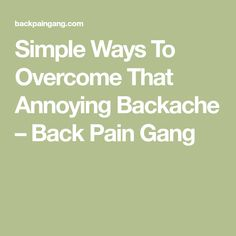 Simple Ways To Overcome That Annoying Backache – Back Pain Gang