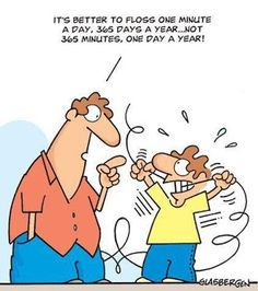 It's better to floss one minute a day, 365 days a year... Not 365 minutes, one day a year!