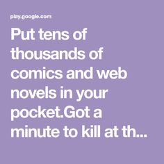 """Put tens of thousands of comics and web novels in your pocket.Got a minute to kill at the bus stop, the bathroom (don't worry – we won't tell), or on your lunch break? Sounds like you need a mobile story snack! Enjoy a quick laugh or get lost in a captivating story created by one of the thousands of creators on Tapas.▸ Read bestselling and up-and-coming authors▸ Sample all our stories completely FREE! The ultimate """"try before you buy""""▸ Earn Coins to unlock episodes▸ Join the community and…"""