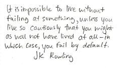 """It's impossible to live without failing at something, unless you live so cautiously that you might as well not have lived at all- in which case, you fail by default."" - JK Rowling"