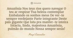 Amazônia Nos teus rios quero navegar O teu ar respirar Tua beleza contemplar Embalando os sonhos meus De ver-te sempre verdejante Parte integrante Deste país gigante Que luta pra manter-te inteira Intacta, linda, majestosa Amazônia, pulmão do mundo Nossa sempre serás! Mazé Carvalho 2 Adicionar à coleção (...) https://www.pensador.com/frase/MzQ2Mjk0/