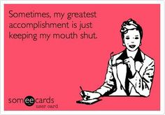 Anytime I keep my mouth shut its an accomplishment