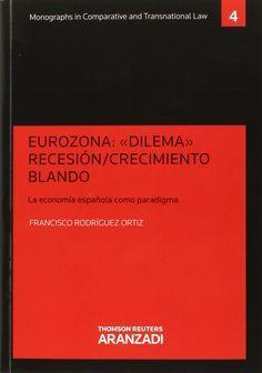 """Eurozona : """"dilema"""" recesión-crecimiento blando : la economía española como paradigma / Francisco Rodríguez Ortiz.. -- Cizur Menor, Navarra : Aranzadi, 2015."""
