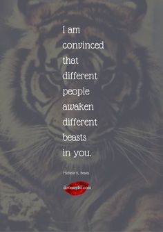 I am convinced that different people awaken different beasts in you. ~ Michelle K.