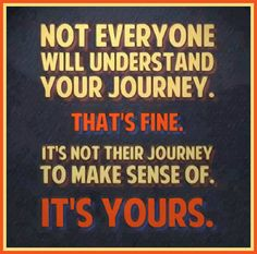 It's my journey! Not yours to understand!